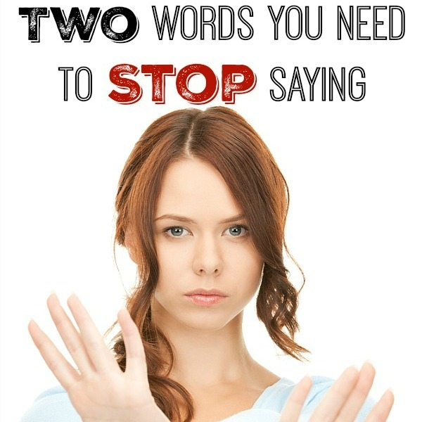 Two Words You Need to Stop Saying