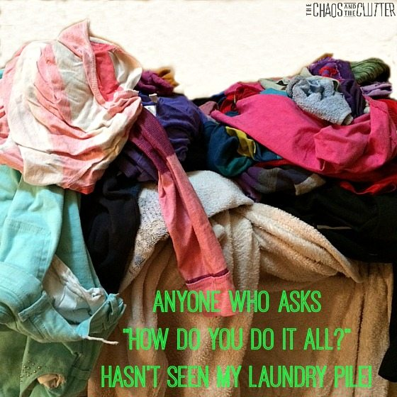 "Anyone who asks ""How do you do it all?"" hasn't seen my laundry pile!"