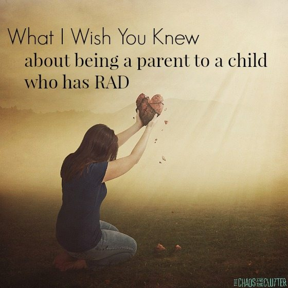 What I Wish You Knew About being a parent to a child who has RAD (Reactive Attachment Disorder)